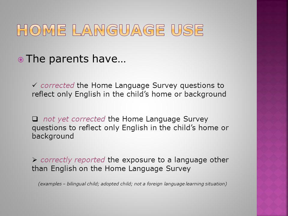  The parents have… corrected the Home Language Survey questions to reflect only English in the child's home or background corrected the Home Language