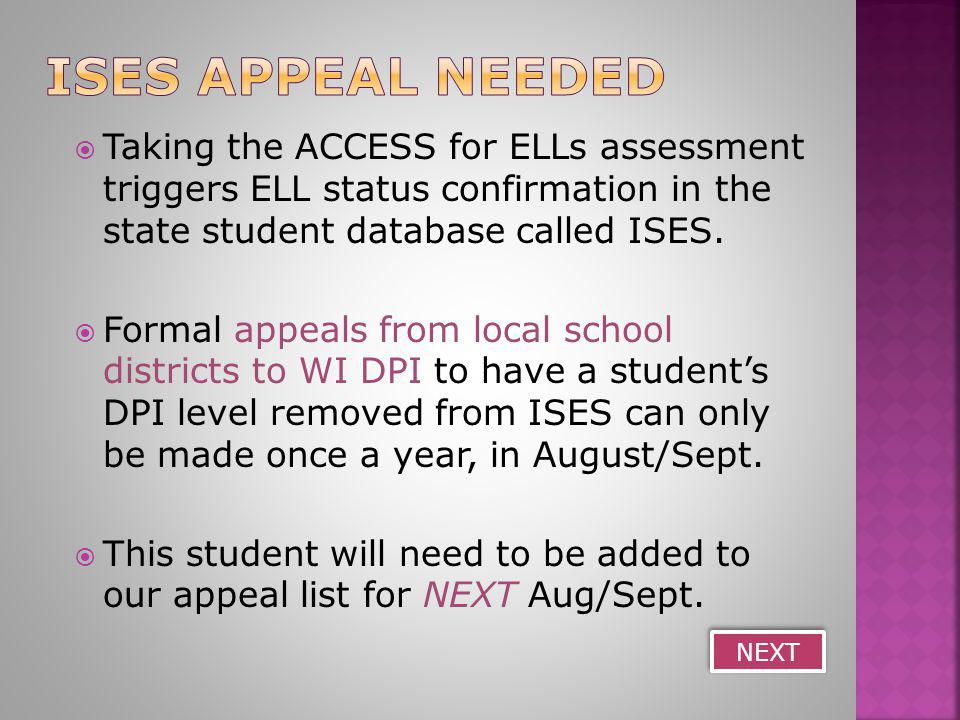  Taking the ACCESS for ELLs assessment triggers ELL status confirmation in the state student database called ISES.  Formal appeals from local school
