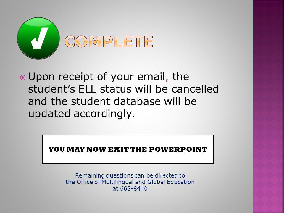 Upon receipt of your email, the student's ELL status will be cancelled and the student database will be updated accordingly. YOU MAY NOW EXIT THE PO