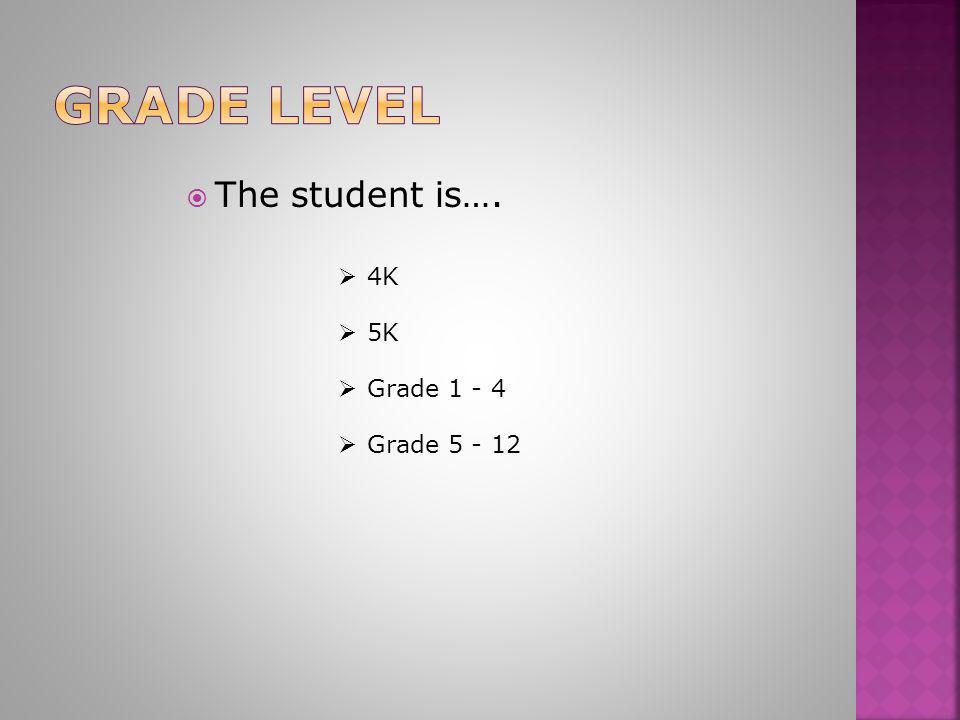  4K 4K  The student is….  5K 5K  Grade 1 - 4 Grade 1 - 4  Grade 5 - 12 Grade 5 - 12