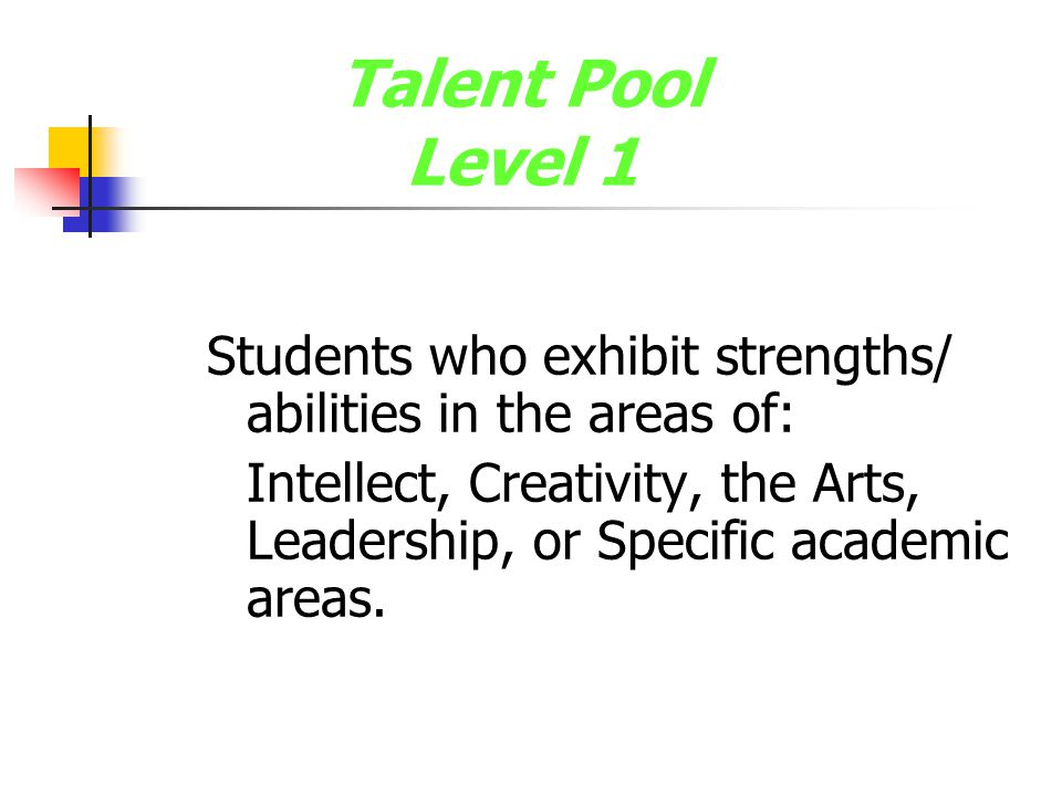 Talent Pool Level 1 Students who exhibit strengths/ abilities in the areas of: Intellect, Creativity, the Arts, Leadership, or Specific academic areas.