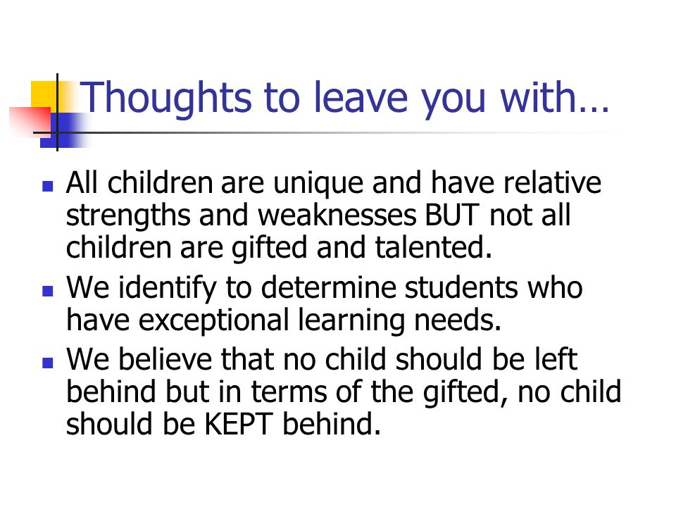 Thoughts to leave you with… All children are unique and have relative strengths and weaknesses BUT not all children are gifted and talented.