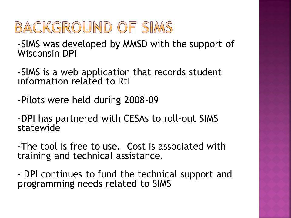 -SIMS was developed by MMSD with the support of Wisconsin DPI -SIMS is a web application that records student information related to RtI -Pilots were held during 2008-09 -DPI has partnered with CESAs to roll-out SIMS statewide -The tool is free to use.