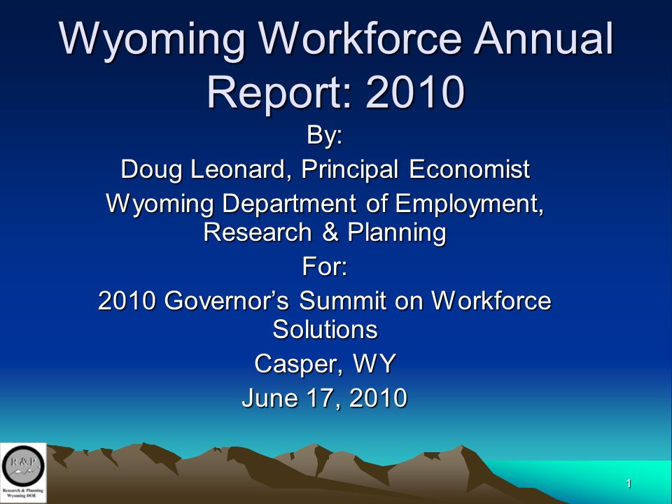 1 Wyoming Workforce Annual Report: 2010 By: Doug Leonard, Principal Economist Wyoming Department of Employment, Research & Planning For: 2010 Governor