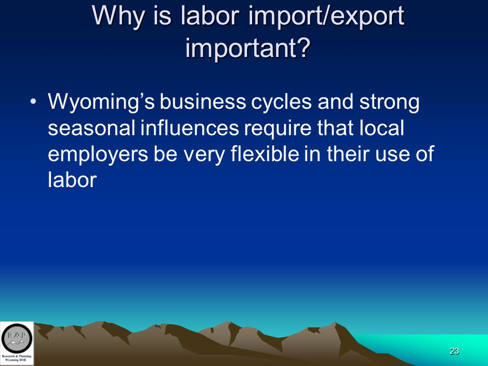 23 Why is labor import/export important? Wyoming's business cycles and strong seasonal influences require that local employers be very flexible in the