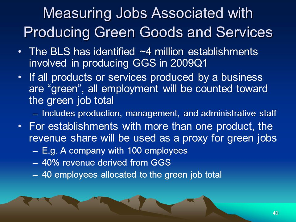 40 Measuring Jobs Associated with Producing Green Goods and Services The BLS has identified ~4 million establishments involved in producing GGS in 200