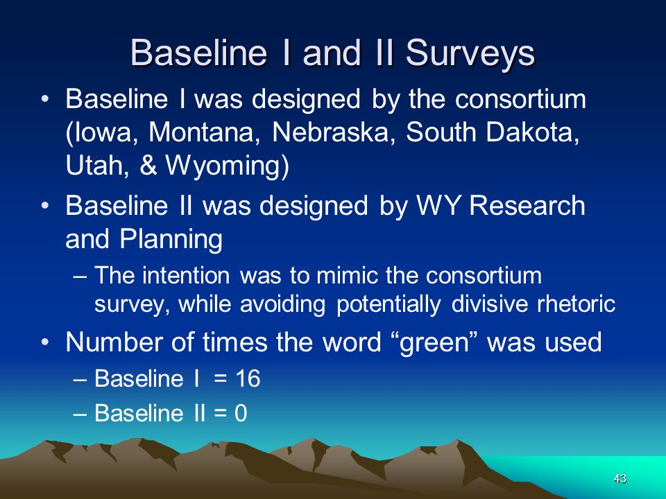 43 Baseline I and II Surveys Baseline I was designed by the consortium (Iowa, Montana, Nebraska, South Dakota, Utah, & Wyoming) Baseline II was design