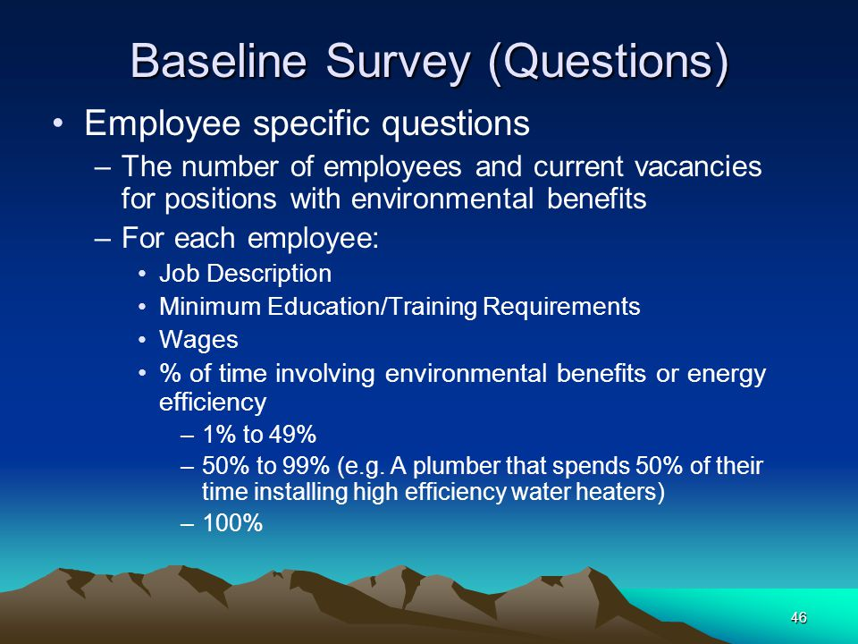 46 Baseline Survey (Questions) Employee specific questions –The number of employees and current vacancies for positions with environmental benefits –F