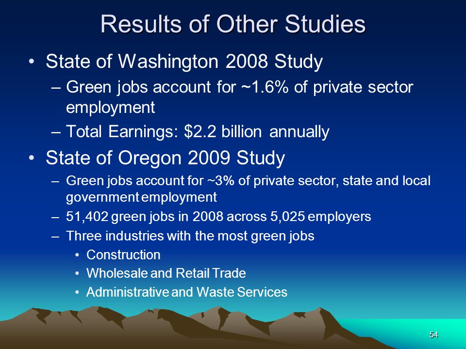 54 Results of Other Studies State of Washington 2008 Study –Green jobs account for ~1.6% of private sector employment –Total Earnings: $2.2 billion an