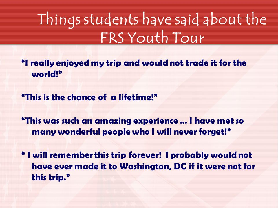 Things students have said about the FRS Youth Tour I really enjoyed my trip and would not trade it for the world! This is the chance of a lifetime! This was such an amazing experience … I have met so many wonderful people who I will never forget! I will remember this trip forever.