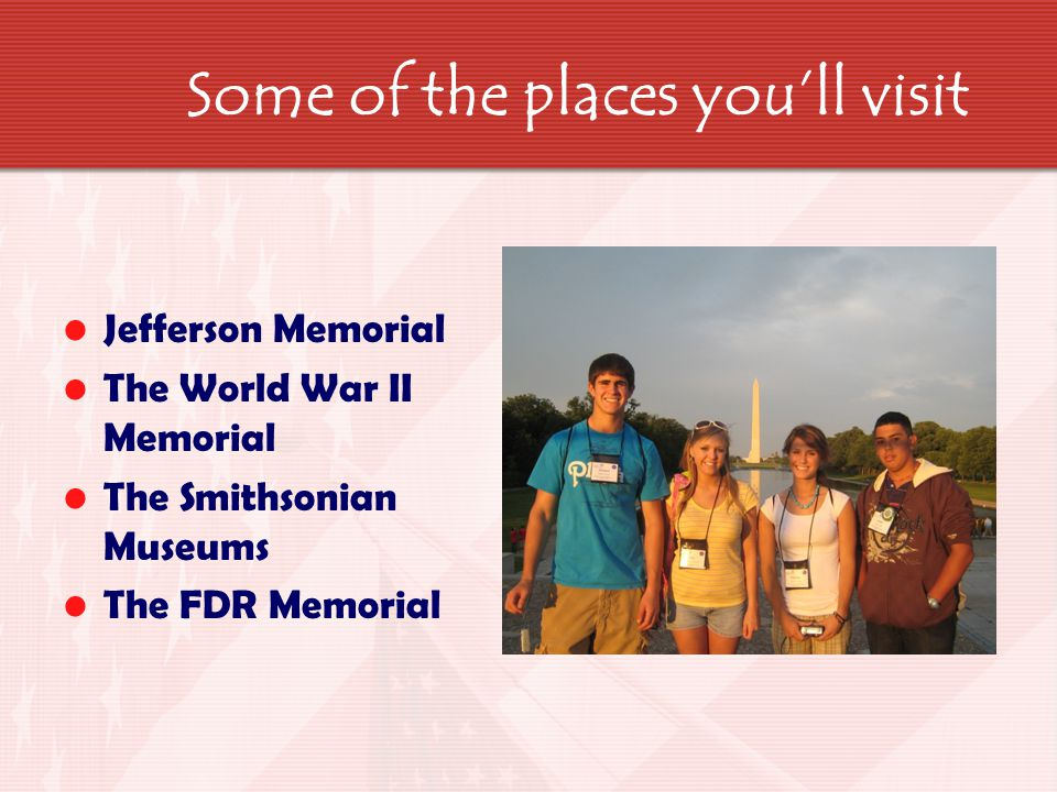 Some of the places you'll visit Jefferson Memorial The World War II Memorial The Smithsonian Museums The FDR Memorial
