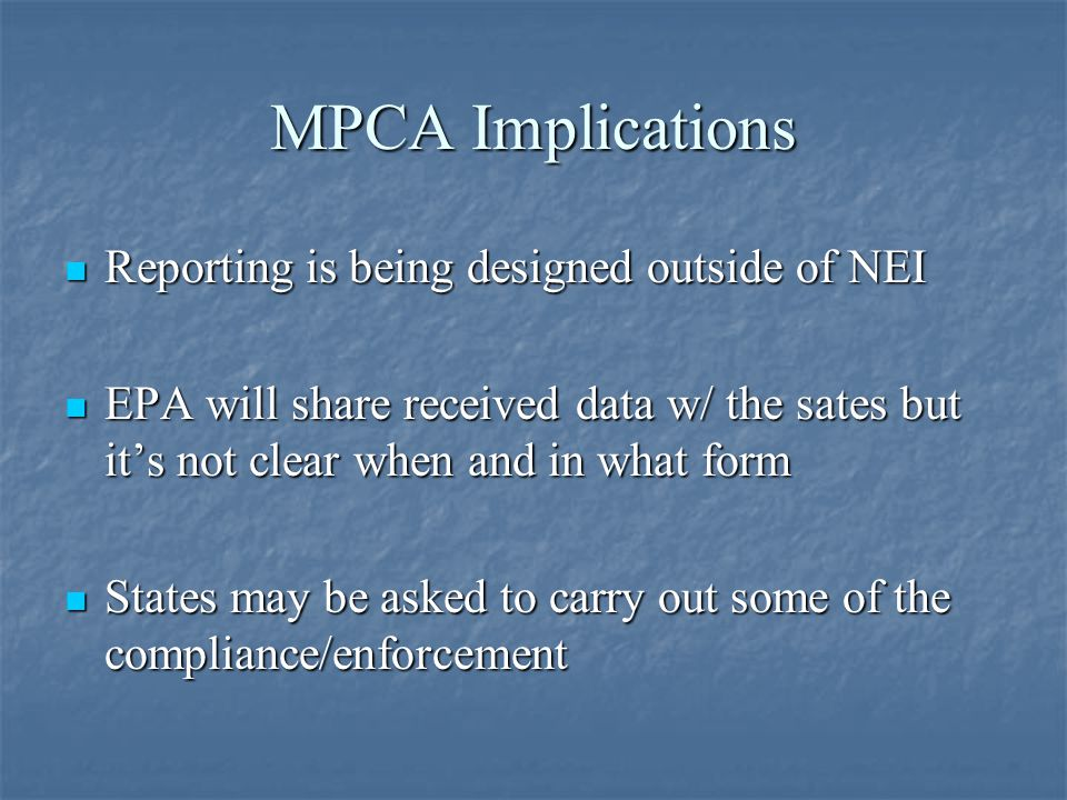 MPCA Implications Reporting is being designed outside of NEI Reporting is being designed outside of NEI EPA will share received data w/ the sates but it's not clear when and in what form EPA will share received data w/ the sates but it's not clear when and in what form States may be asked to carry out some of the compliance/enforcement States may be asked to carry out some of the compliance/enforcement