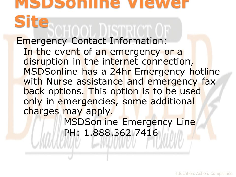 MSDSonline Viewer Site Emergency Contact Information: In the event of an emergency or a disruption in the internet connection, MSDSonline has a 24hr Emergency hotline with Nurse assistance and emergency fax back options.