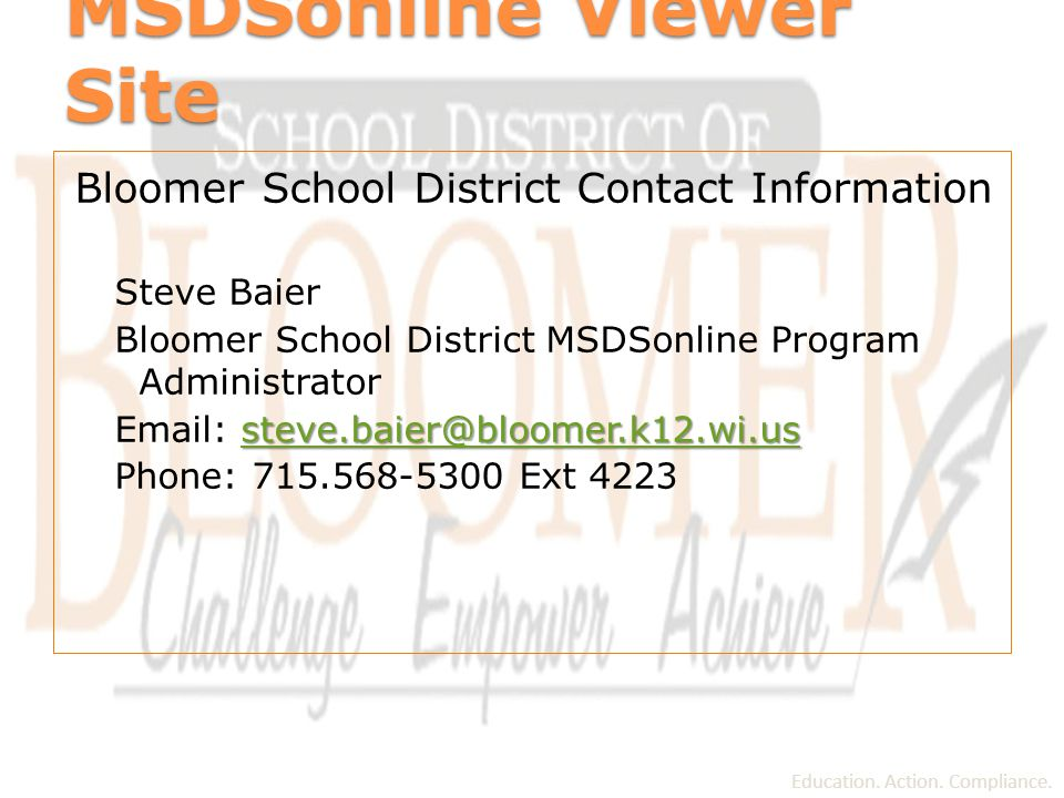 MSDSonline Viewer Site Bloomer School District Contact Information Steve Baier Bloomer School District MSDSonline Program Administrator steve.baier@bloomer.k12.wi.us steve.baier@bloomer.k12.wi.us Email: steve.baier@bloomer.k12.wi.ussteve.baier@bloomer.k12.wi.us Phone: 715.568-5300 Ext 4223 Education.