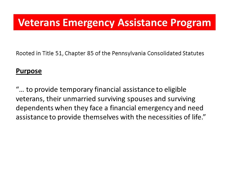 Veterans' Emergency Assistance > country > community > commonwealth Rooted in Title 51, Chapter 85 of the Pennsylvania Consolidated Statutes Purpose … to provide temporary financial assistance to eligible veterans, their unmarried surviving spouses and surviving dependents when they face a financial emergency and need assistance to provide themselves with the necessities of life. Veterans Emergency Assistance Program