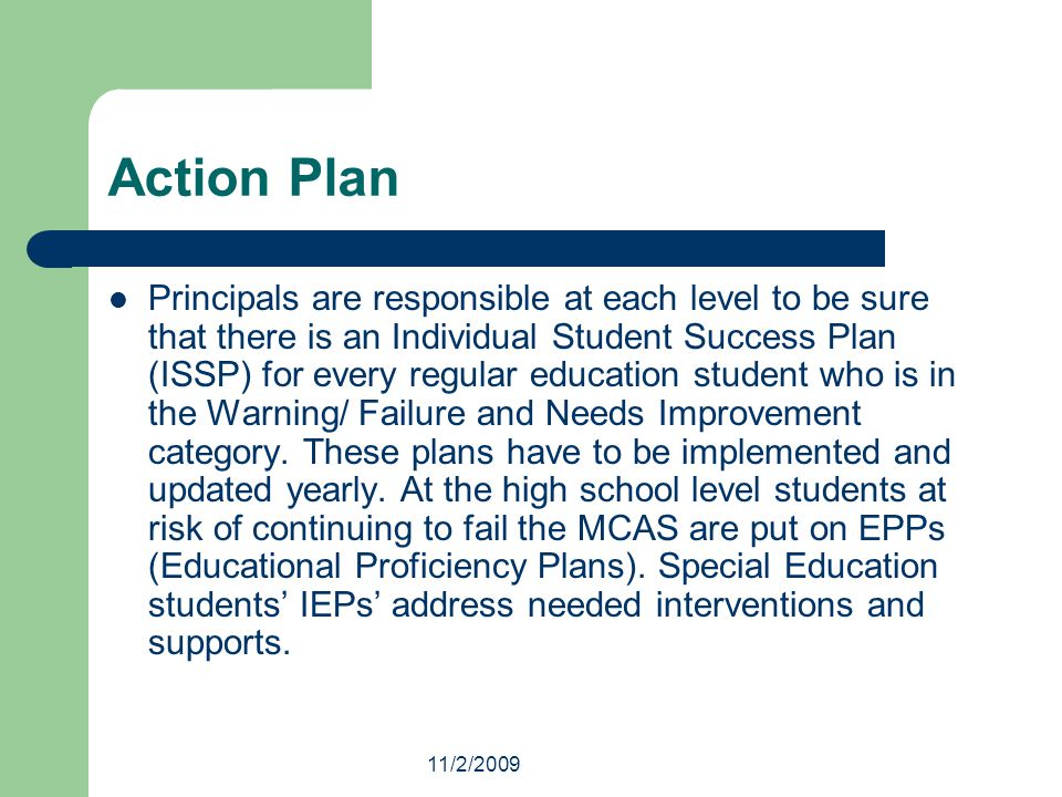 11/2/2009 Action Plan Principals are responsible at each level to be sure that there is an Individual Student Success Plan (ISSP) for every regular education student who is in the Warning/ Failure and Needs Improvement category.