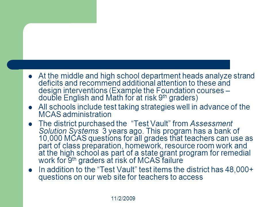 11/2/2009 At the middle and high school department heads analyze strand deficits and recommend additional attention to these and design interventions (Example the Foundation courses – double English and Math for at risk 9 th graders) All schools include test taking strategies well in advance of the MCAS administration The district purchased the Test Vault from Assessment Solution Systems 3 years ago.