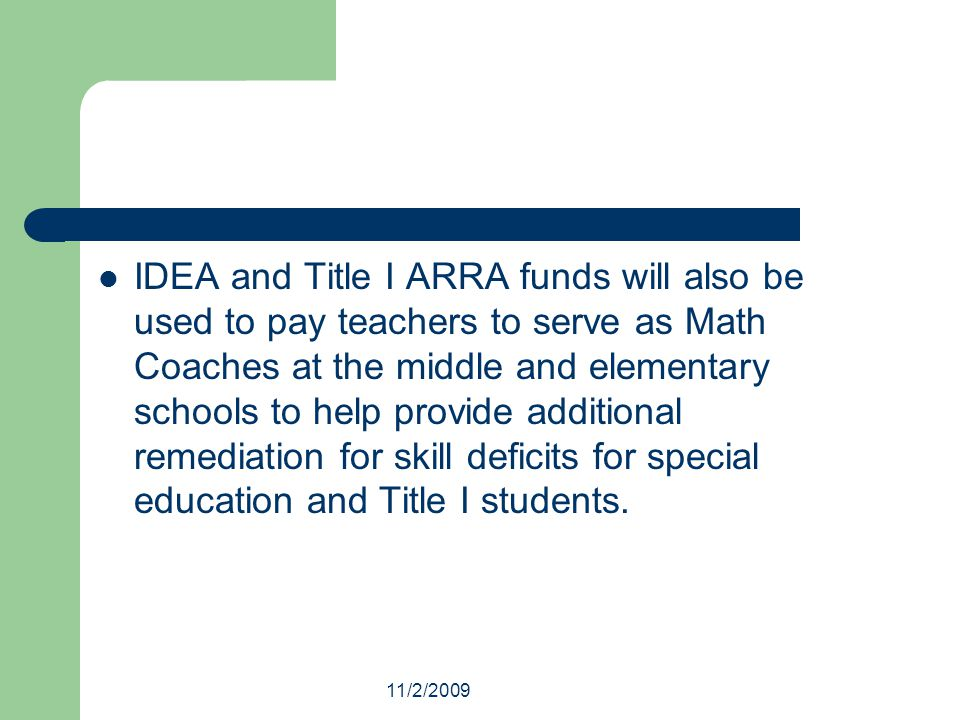 11/2/2009 IDEA and Title I ARRA funds will also be used to pay teachers to serve as Math Coaches at the middle and elementary schools to help provide additional remediation for skill deficits for special education and Title I students.