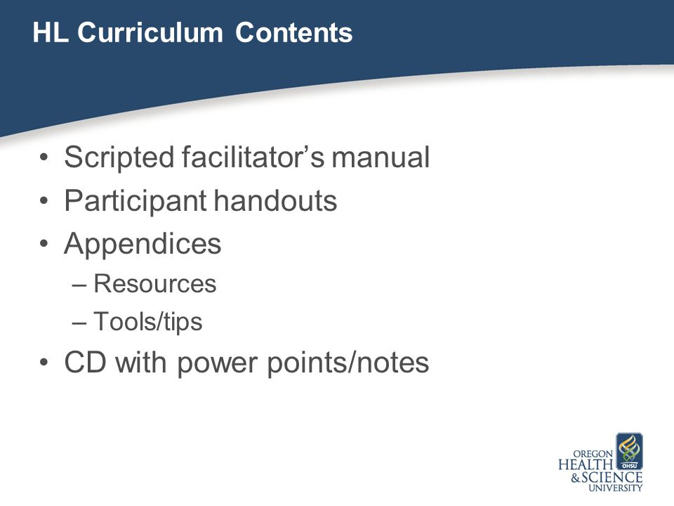 HL Curriculum Contents Scripted facilitator's manual Participant handouts Appendices –Resources –Tools/tips CD with power points/notes