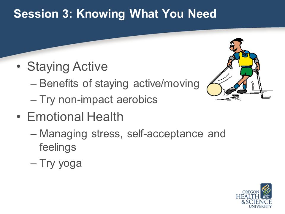 Session 3: Knowing What You Need Staying Active –Benefits of staying active/moving –Try non-impact aerobics Emotional Health –Managing stress, self-acceptance and feelings –Try yoga