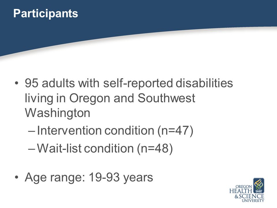 Participants 95 adults with self-reported disabilities living in Oregon and Southwest Washington –Intervention condition (n=47) –Wait-list condition (