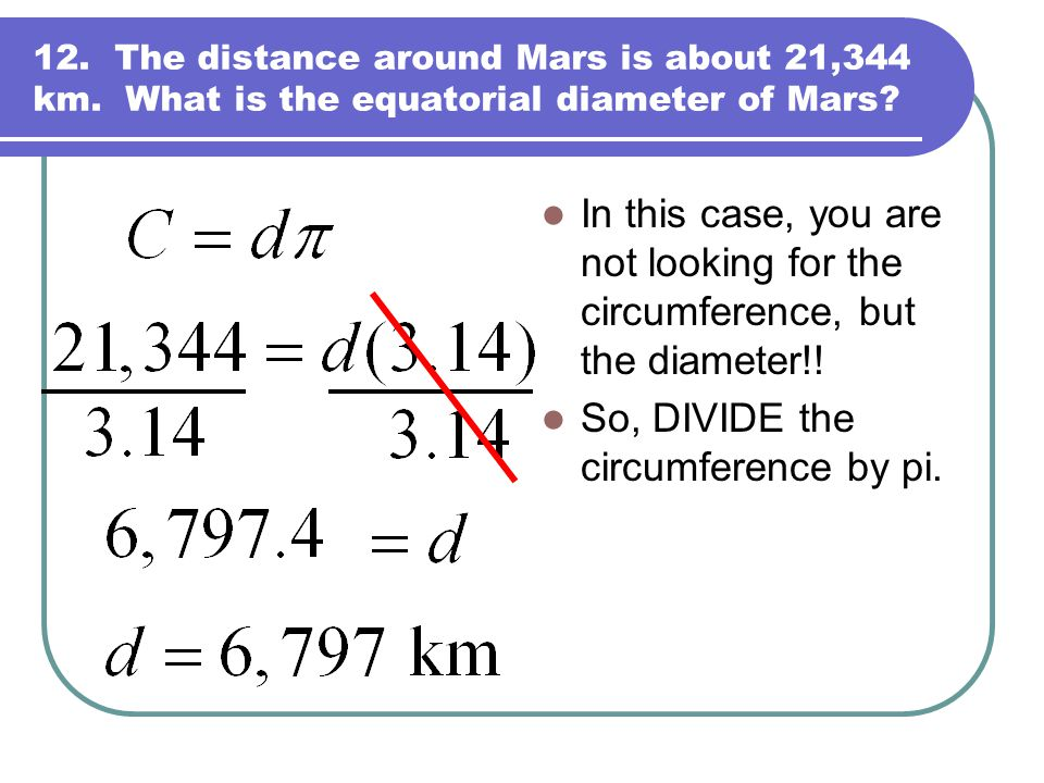 12. The distance around Mars is about 21,344 km. What is the equatorial diameter of Mars? In this case, you are not looking for the circumference, but