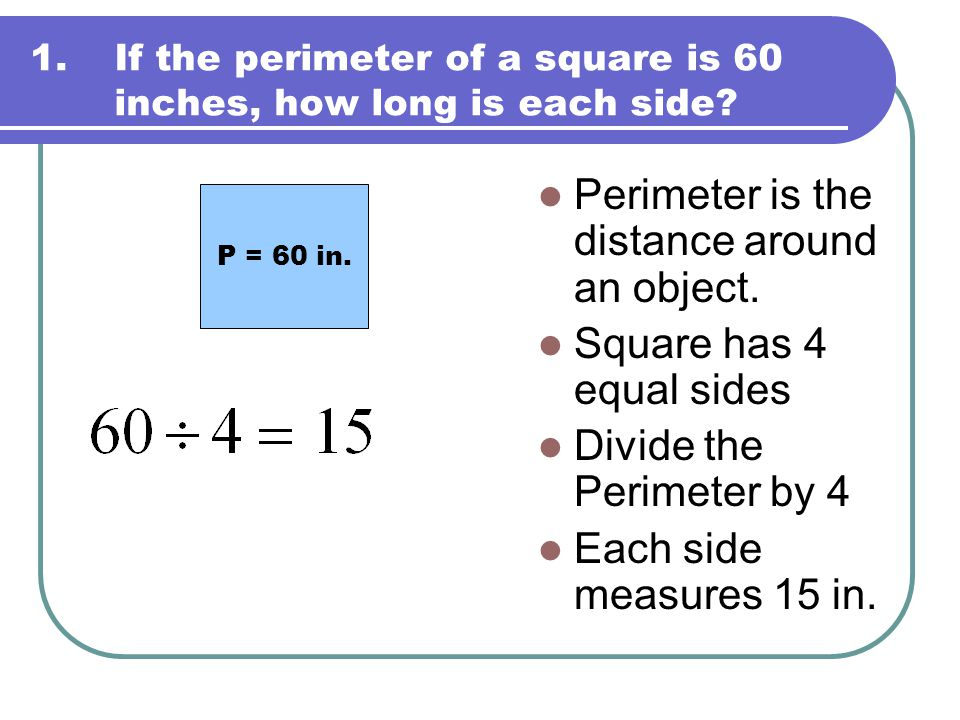 1.If the perimeter of a square is 60 inches, how long is each side? Perimeter is the distance around an object. Square has 4 equal sides Divide the Pe