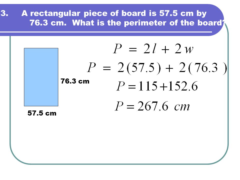 3.A rectangular piece of board is 57.5 cm by 76.3 cm. What is the perimeter of the board? 57.5 cm 76.3 cm