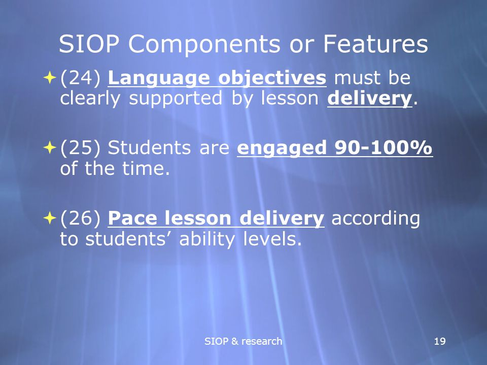 SIOP & research19 SIOP Components or Features  (24) Language objectives must be clearly supported by lesson delivery.  (25) Students are engaged 90-