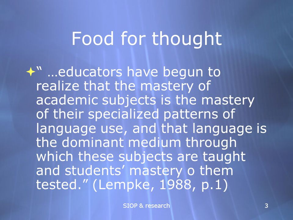 "SIOP & research3 Food for thought  "" …educators have begun to realize that the mastery of academic subjects is the mastery of their specialized patte"
