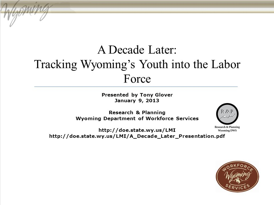 A Decade Later: Tracking Wyoming's Youth into the Labor Force Presented by Tony Glover January 9, 2013 Research & Planning Wyoming Department of Workforce Services http://doe.state.wy.us/LMI http://doe.state.wy.us/LMI/A_Decade_Later_Presentation.pdf