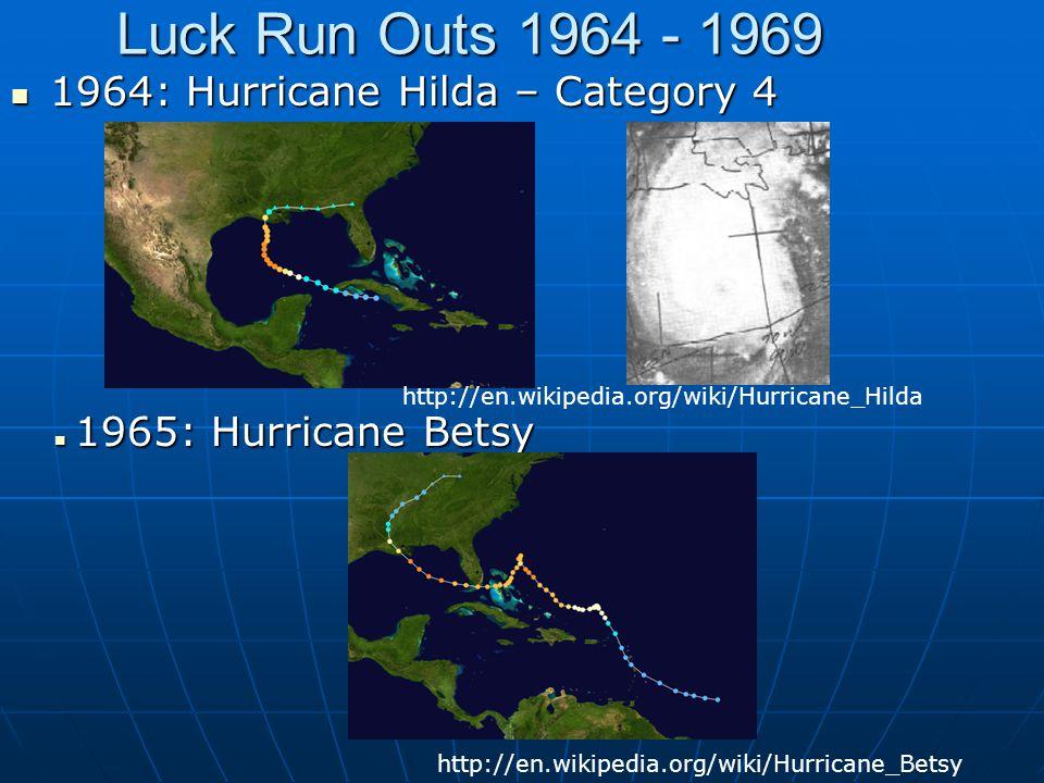 Luck Run Outs 1964 - 1969 1964: Hurricane Hilda – Category 4 1964: Hurricane Hilda – Category 4 1965: Hurricane Betsy 1965: Hurricane Betsy http://en.wikipedia.org/wiki/Hurricane_Hilda http://en.wikipedia.org/wiki/Hurricane_Betsy