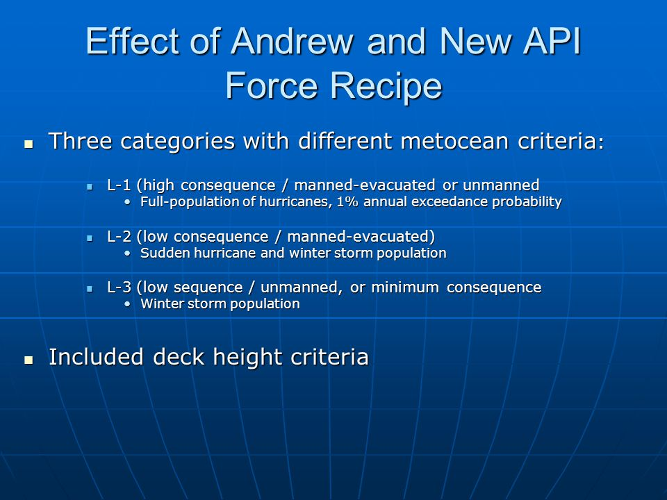 Effect of Andrew and New API Force Recipe Three categories with different metocean criteria : Three categories with different metocean criteria : L-1 (high consequence / manned-evacuated or unmanned L-1 (high consequence / manned-evacuated or unmanned Full-population of hurricanes, 1% annual exceedance probabilityFull-population of hurricanes, 1% annual exceedance probability L-2 (low consequence / manned-evacuated) L-2 (low consequence / manned-evacuated) Sudden hurricane and winter storm populationSudden hurricane and winter storm population L-3 (low sequence / unmanned, or minimum consequence L-3 (low sequence / unmanned, or minimum consequence Winter storm populationWinter storm population Included deck height criteria Included deck height criteria
