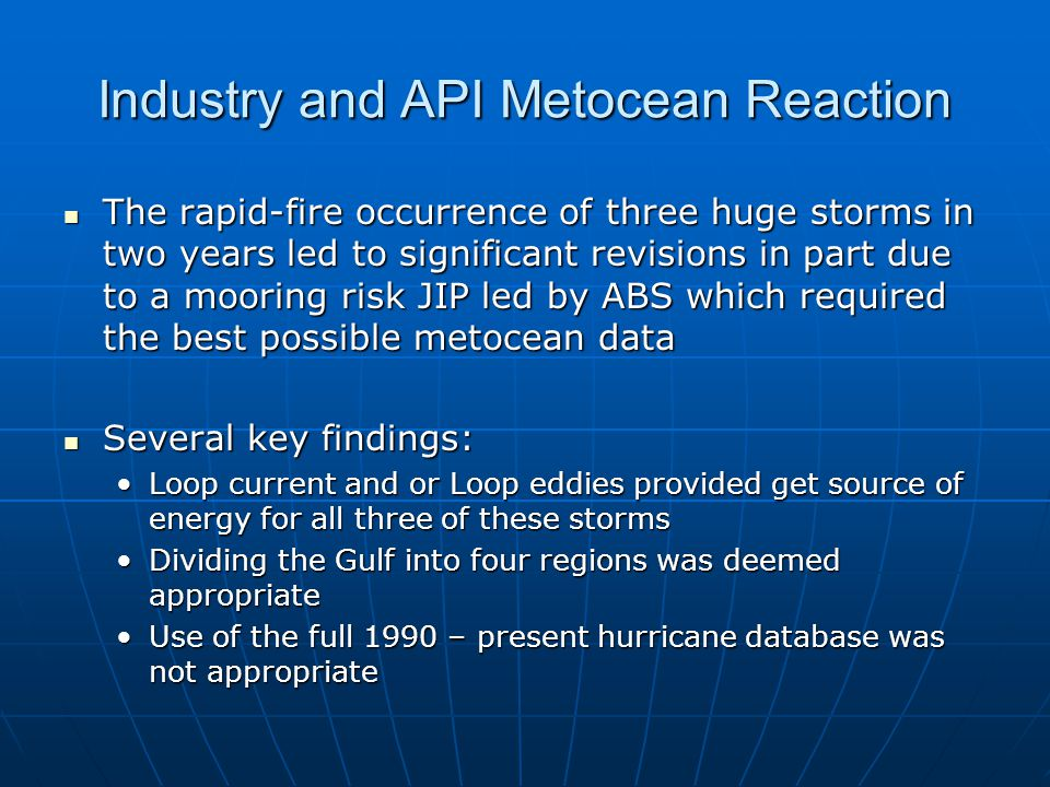 Industry and API Metocean Reaction The rapid-fire occurrence of three huge storms in two years led to significant revisions in part due to a mooring risk JIP led by ABS which required the best possible metocean data The rapid-fire occurrence of three huge storms in two years led to significant revisions in part due to a mooring risk JIP led by ABS which required the best possible metocean data Several key findings: Several key findings: Loop current and or Loop eddies provided get source of energy for all three of these stormsLoop current and or Loop eddies provided get source of energy for all three of these storms Dividing the Gulf into four regions was deemed appropriateDividing the Gulf into four regions was deemed appropriate Use of the full 1990 – present hurricane database was not appropriateUse of the full 1990 – present hurricane database was not appropriate