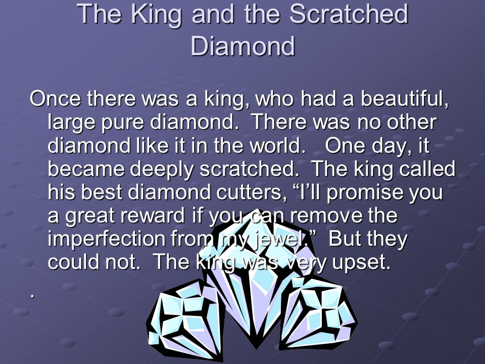 The King and the Scratched Diamond Once there was a king, who had a beautiful, large pure diamond. There was no other diamond like it in the world. On