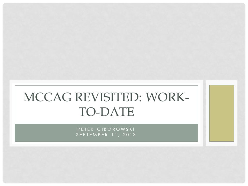 PETER CIBOROWSKI SEPTEMBER 11, 2013 MCCAG REVISITED: WORK- TO-DATE
