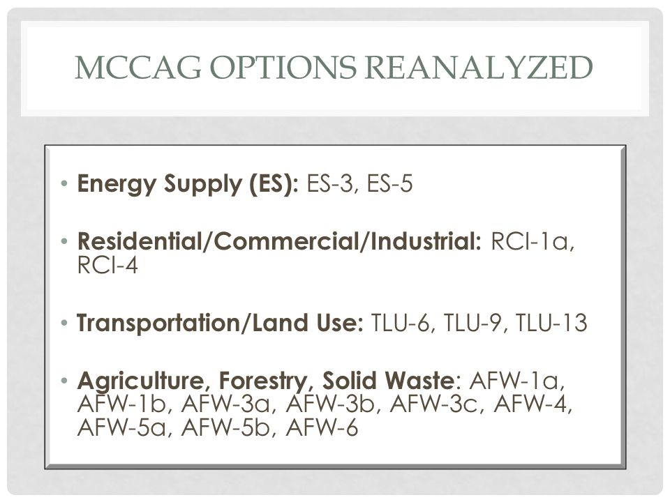 MCCAG OPTIONS REANALYZED Energy Supply (ES): ES-3, ES-5 Residential/Commercial/Industrial: RCI-1a, RCI-4 Transportation/Land Use: TLU-6, TLU-9, TLU-13 Agriculture, Forestry, Solid Waste : AFW-1a, AFW-1b, AFW-3a, AFW-3b, AFW-3c, AFW-4, AFW-5a, AFW-5b, AFW-6