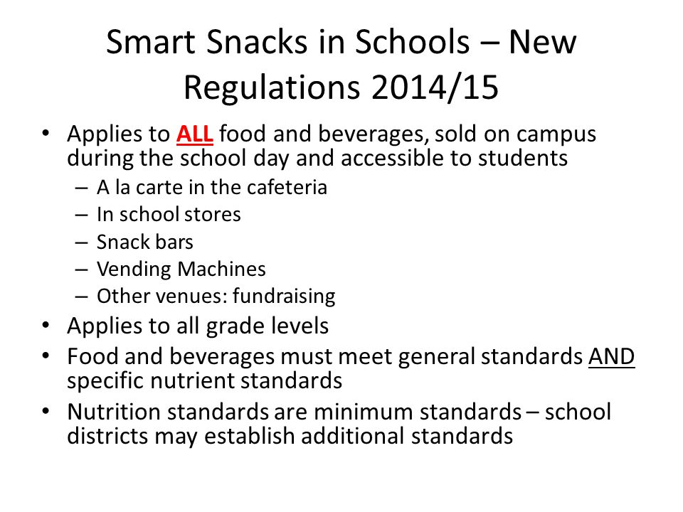 Smart Snacks in Schools – New Regulations 2014/15 Applies to ALL food and beverages, sold on campus during the school day and accessible to students – A la carte in the cafeteria – In school stores – Snack bars – Vending Machines – Other venues: fundraising Applies to all grade levels Food and beverages must meet general standards AND specific nutrient standards Nutrition standards are minimum standards – school districts may establish additional standards