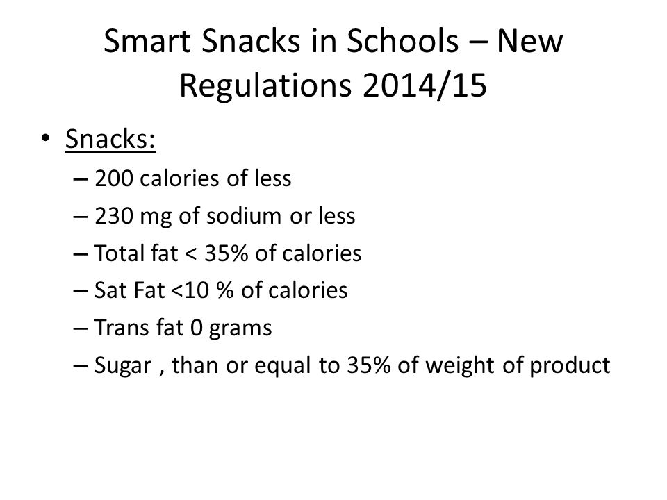 Smart Snacks in Schools – New Regulations 2014/15 Snacks: – 200 calories of less – 230 mg of sodium or less – Total fat < 35% of calories – Sat Fat <10 % of calories – Trans fat 0 grams – Sugar, than or equal to 35% of weight of product