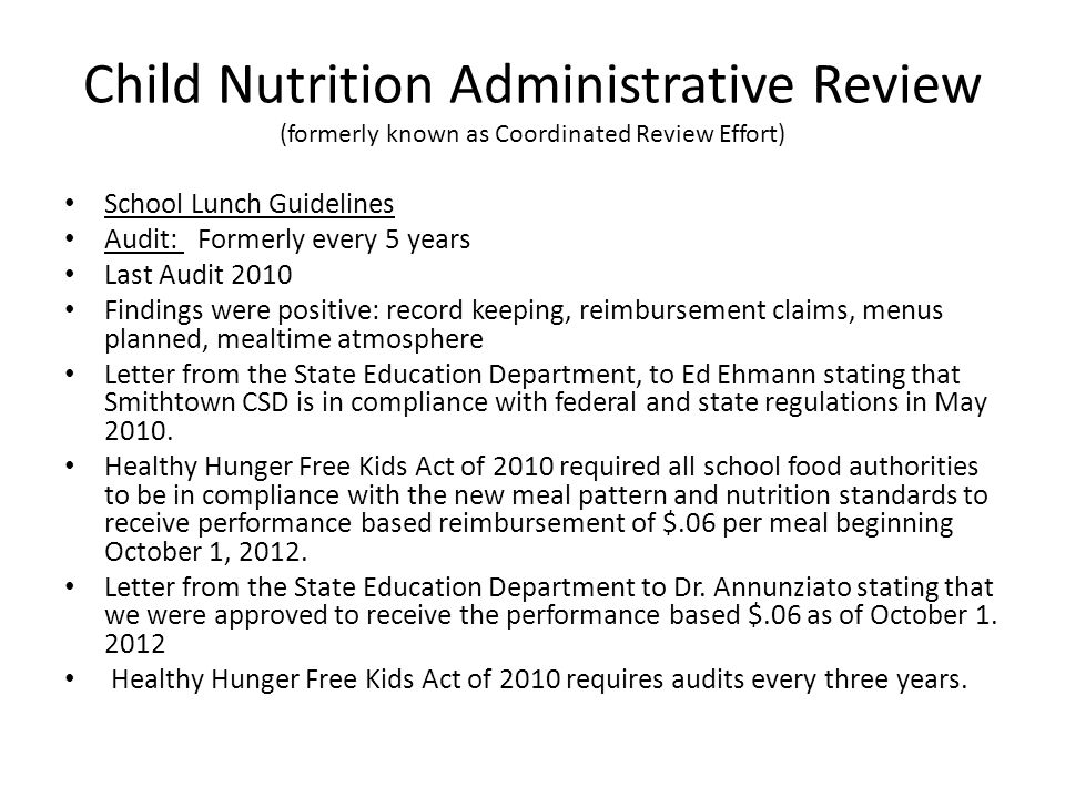 Child Nutrition Administrative Review (formerly known as Coordinated Review Effort) School Lunch Guidelines Audit: Formerly every 5 years Last Audit 2010 Findings were positive: record keeping, reimbursement claims, menus planned, mealtime atmosphere Letter from the State Education Department, to Ed Ehmann stating that Smithtown CSD is in compliance with federal and state regulations in May 2010.