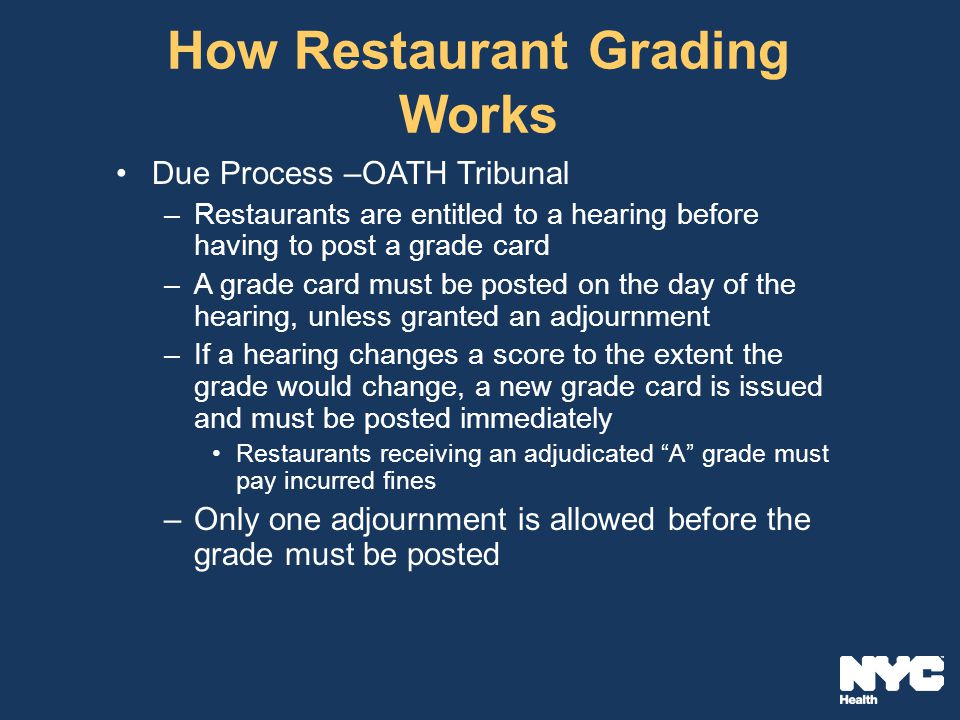How Restaurant Grading Works Due Process –OATH Tribunal –Restaurants are entitled to a hearing before having to post a grade card –A grade card must be posted on the day of the hearing, unless granted an adjournment –If a hearing changes a score to the extent the grade would change, a new grade card is issued and must be posted immediately Restaurants receiving an adjudicated A grade must pay incurred fines –Only one adjournment is allowed before the grade must be posted