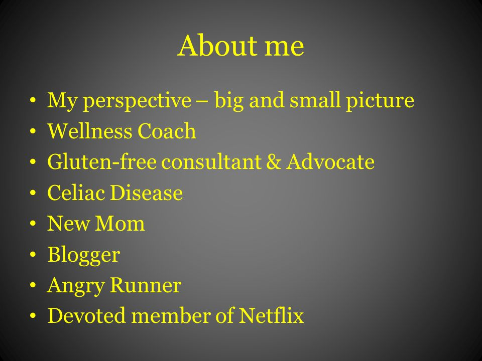 About me My perspective – big and small picture Wellness Coach Gluten-free consultant & Advocate Celiac Disease New Mom Blogger Angry Runner Devoted member of Netflix