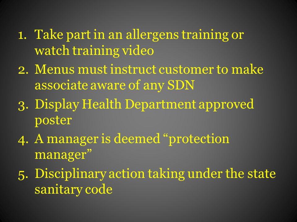 1.Take part in an allergens training or watch training video 2.Menus must instruct customer to make associate aware of any SDN 3.Display Health Department approved poster 4.A manager is deemed protection manager 5.Disciplinary action taking under the state sanitary code