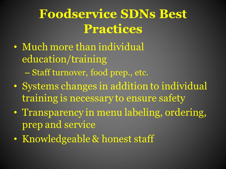 Foodservice SDNs Best Practices Much more than individual education/training – Staff turnover, food prep., etc.