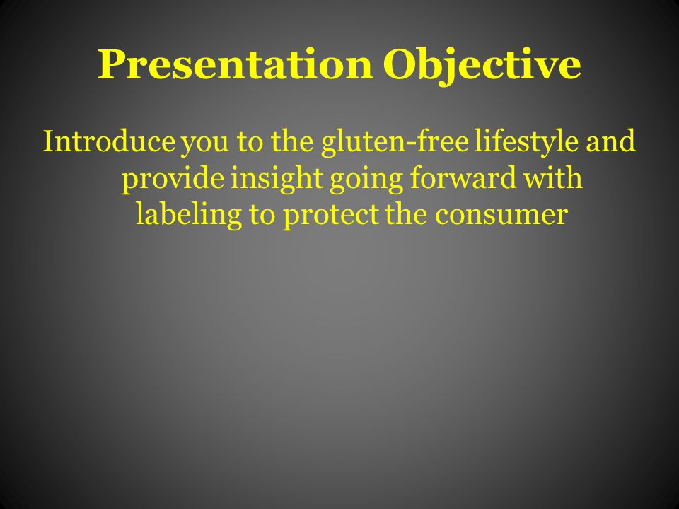 Presentation Objective Introduce you to the gluten-free lifestyle and provide insight going forward with labeling to protect the consumer