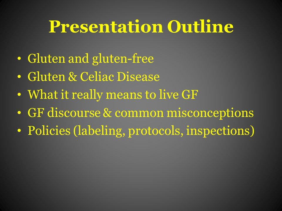 Presentation Outline Gluten and gluten-free Gluten & Celiac Disease What it really means to live GF GF discourse & common misconceptions Policies (labeling, protocols, inspections)