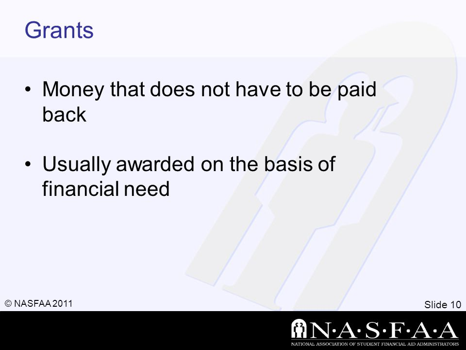 Slide 10 © NASFAA 2011 Grants Money that does not have to be paid back Usually awarded on the basis of financial need