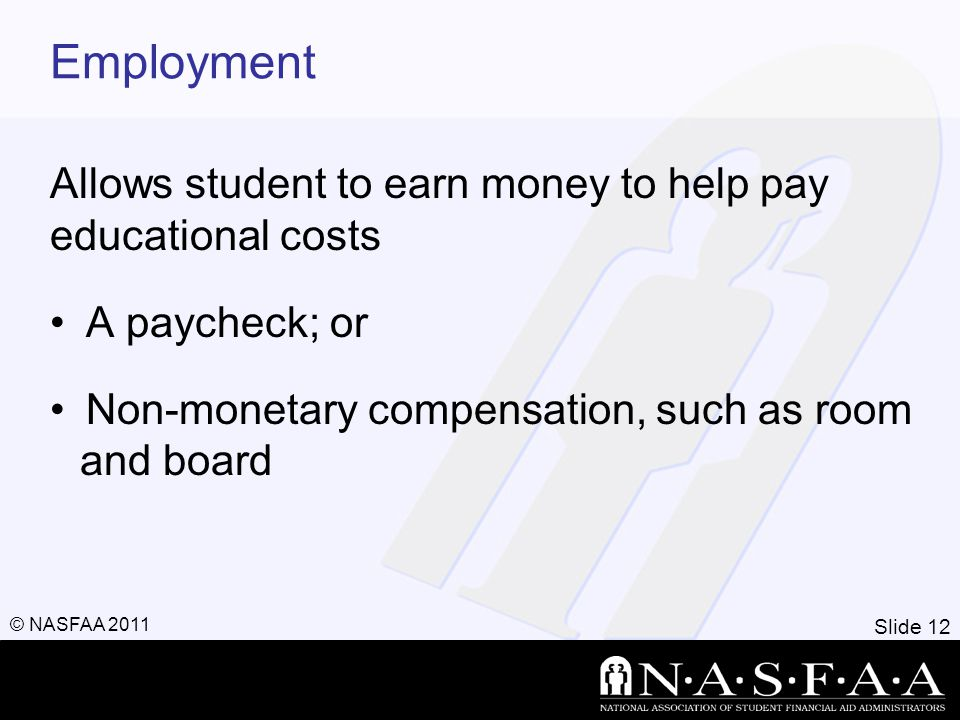 Slide 12 © NASFAA 2011 Employment Allows student to earn money to help pay educational costs A paycheck; or Non-monetary compensation, such as room an