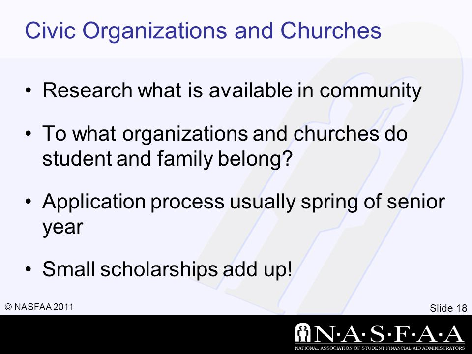 Slide 18 © NASFAA 2011 Civic Organizations and Churches Research what is available in community To what organizations and churches do student and fami