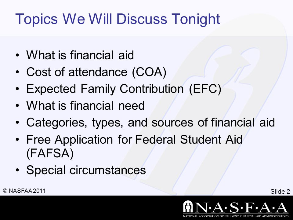 Slide 2 © NASFAA 2011 Topics We Will Discuss Tonight What is financial aid Cost of attendance (COA) Expected Family Contribution (EFC) What is financi